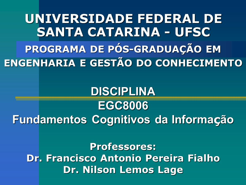 UNIVERSIDADE FEDERAL DE SANTA CATARINA - UFSC DISCIPLINA EGC8006 Fundamentos Cognitivos da Informa ç ão PROGRAMA DE PÓS-GRADUAÇÃO EM ENGENHARIA E GESTÃO DO CONHECIMENTO Professores: Dr.