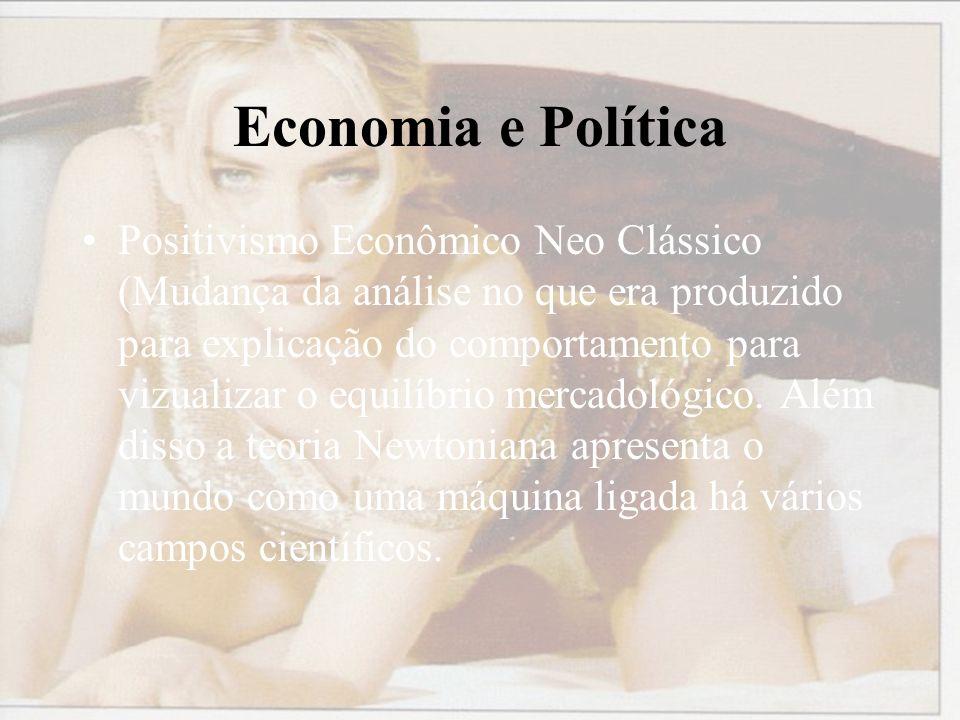 Economia e Política Positivismo Econômico Neo Clássico (Mudança da análise no que era produzido para explicação do comportamento para vizualizar o equilíbrio mercadológico.
