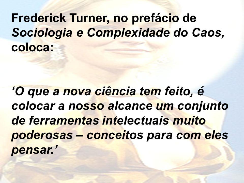 Frederick Turner, no prefácio de Sociologia e Complexidade do Caos, coloca: O que a nova ciência tem feito, é colocar a nosso alcance um conjunto de ferramentas intelectuais muito poderosas – conceitos para com eles pensar.