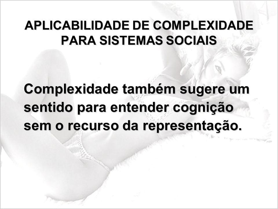 APLICABILIDADE DE COMPLEXIDADE PARA SISTEMAS SOCIAIS Complexidade também sugere um sentido para entender cognição sem o recurso da representação.