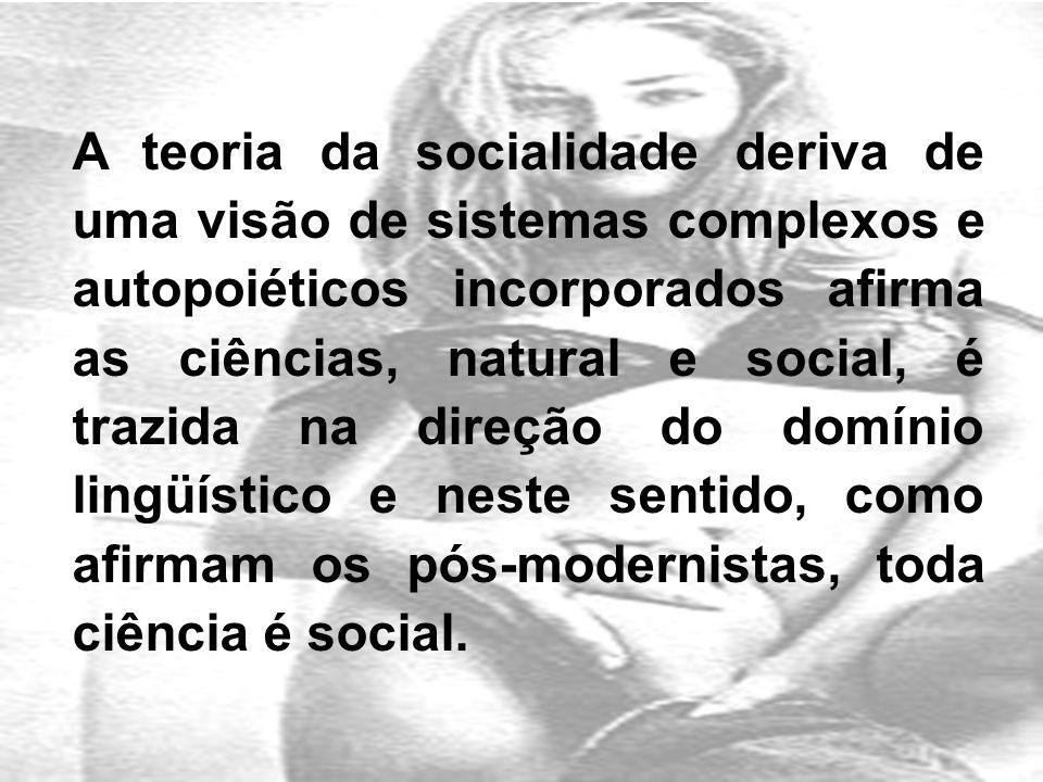 A teoria da socialidade deriva de uma visão de sistemas complexos e autopoiéticos incorporados afirma as ciências, natural e social, é trazida na direção do domínio lingüístico e neste sentido, como afirmam os pós-modernistas, toda ciência é social.