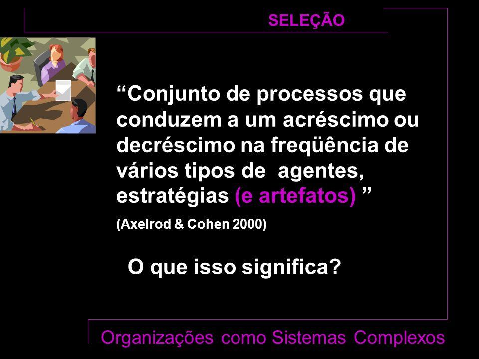 Conjunto de processos que conduzem a um acréscimo ou decréscimo na freqüência de vários tipos de agentes, estratégias (e artefatos) (Axelrod & Cohen 2000) SELEÇÃO O que isso significa.