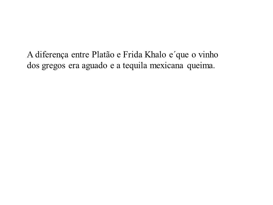 A diferença entre Platão e Frida Khalo e´que o vinho dos gregos era aguado e a tequila mexicana queima.