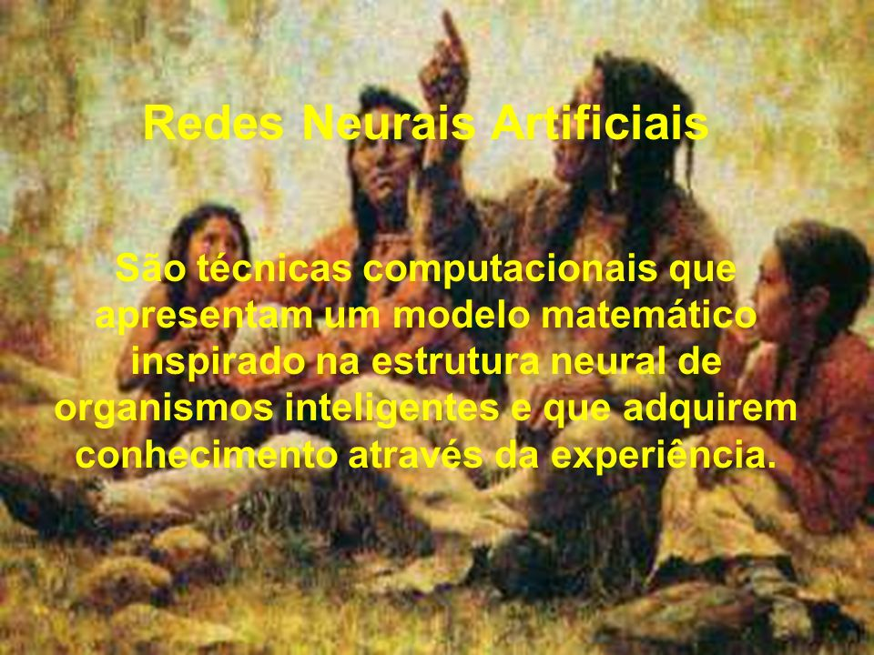 Redes Neurais Artificiais São técnicas computacionais que apresentam um modelo matemático inspirado na estrutura neural de organismos inteligentes e que adquirem conhecimento através da experiência.