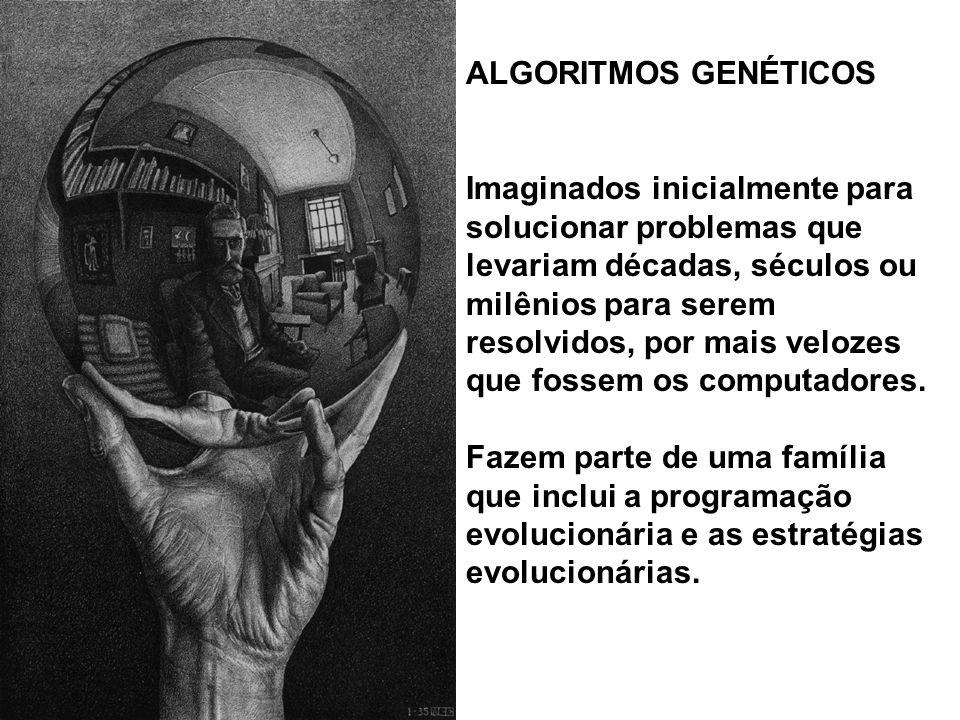 ALGORITMOS GENÉTICOS Imaginados inicialmente para solucionar problemas que levariam décadas, séculos ou milênios para serem resolvidos, por mais velozes que fossem os computadores.