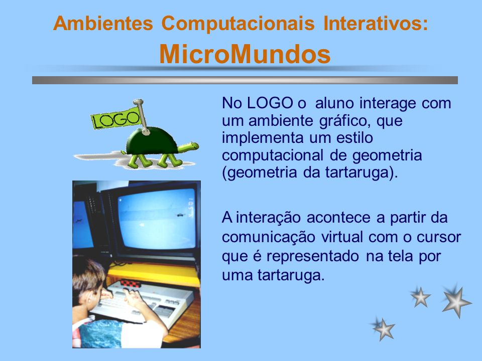 Ambientes Computacionais Interativos: MicroMundos No LOGO o aluno interage com um ambiente gráfico, que implementa um estilo computacional de geometri