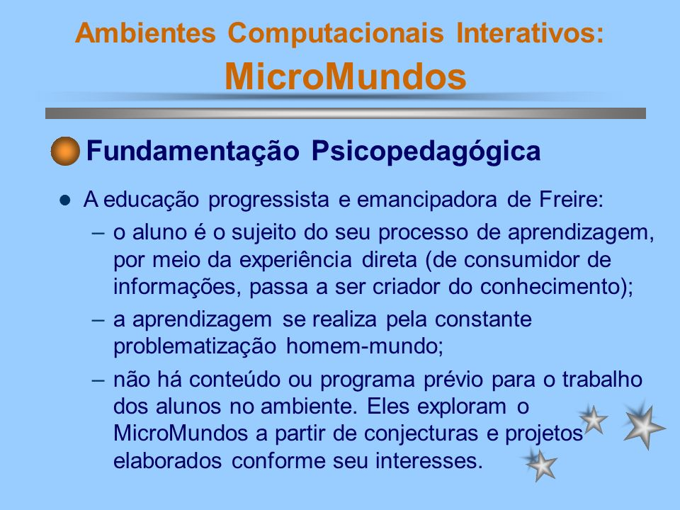 Ambientes Computacionais Interativos: MicroMundos A educação progressista e emancipadora de Freire: –o aluno é o sujeito do seu processo de aprendizag