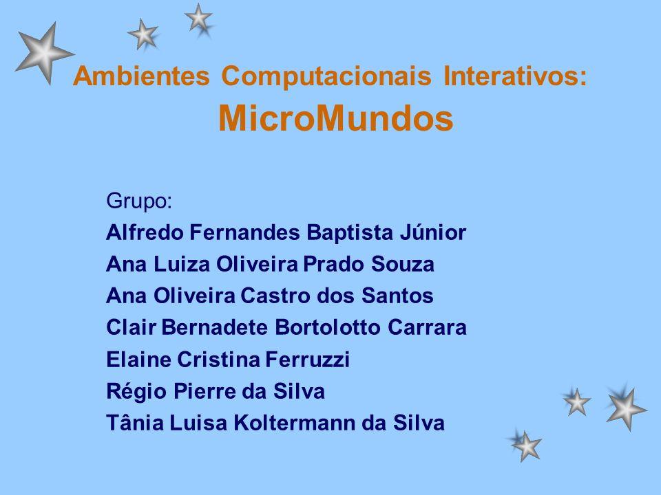 Ambientes Computacionais Interativos: MicroMundos Grupo: Alfredo Fernandes Baptista Júnior Ana Luiza Oliveira Prado Souza Ana Oliveira Castro dos Sant