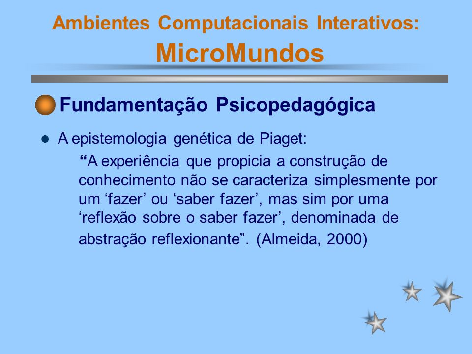 Ambientes Computacionais Interativos: MicroMundos Fundamentação Psicopedagógica A epistemologia genética de Piaget: A experiência que propicia a const