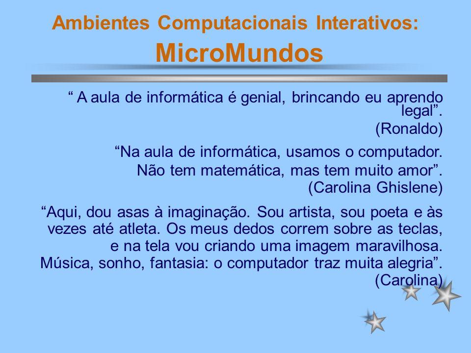 Ambientes Computacionais Interativos: MicroMundos A aula de informática é genial, brincando eu aprendo legal. (Ronaldo) Na aula de informática, usamos