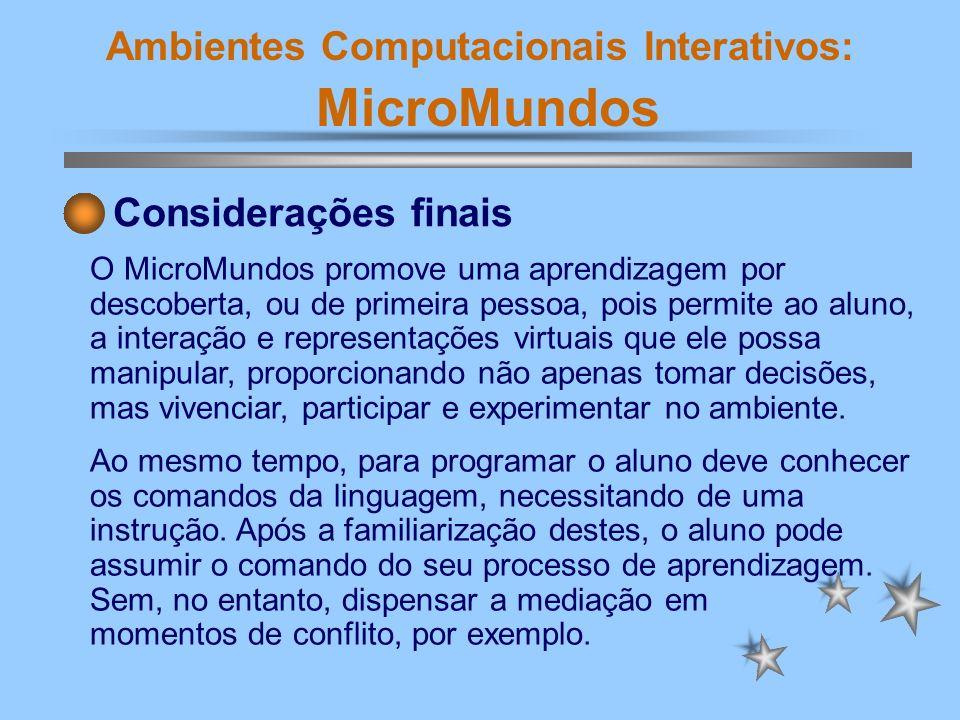 Ambientes Computacionais Interativos: MicroMundos O MicroMundos promove uma aprendizagem por descoberta, ou de primeira pessoa, pois permite ao aluno,