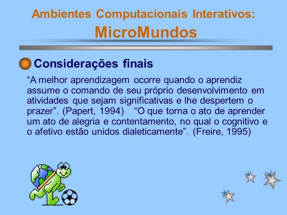 Ambientes Computacionais Interativos: MicroMundos A melhor aprendizagem ocorre quando o aprendiz assume o comando de seu próprio desenvolvimento em at
