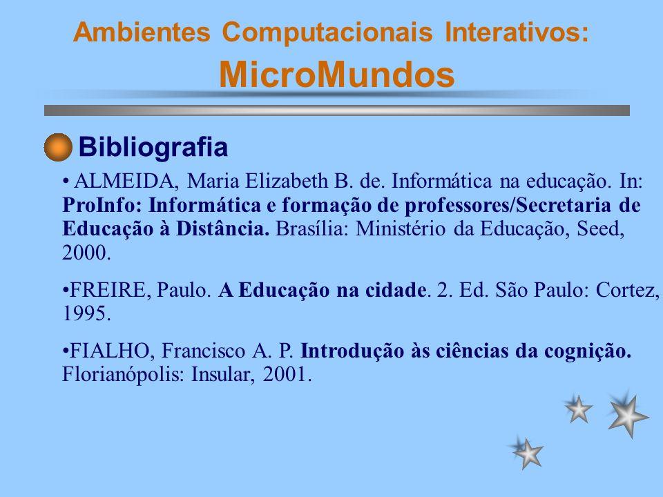 Ambientes Computacionais Interativos: MicroMundos Bibliografia ALMEIDA, Maria Elizabeth B. de. Informática na educação. In: ProInfo: Informática e for