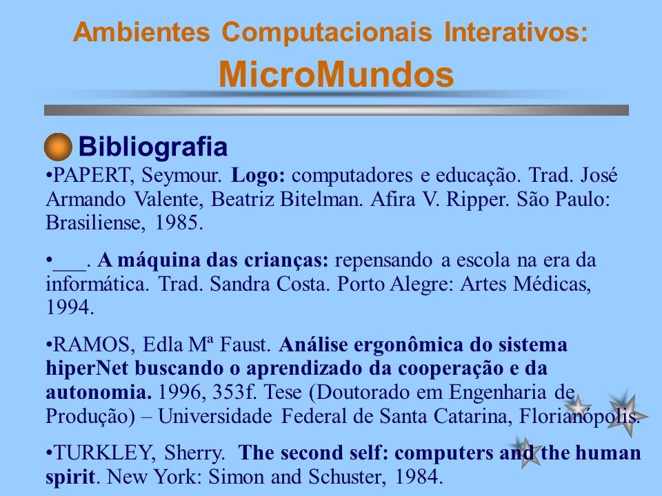Ambientes Computacionais Interativos: MicroMundos Bibliografia PAPERT, Seymour. Logo: computadores e educação. Trad. José Armando Valente, Beatriz Bit