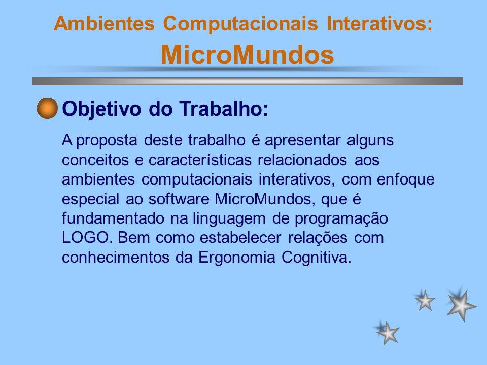 Ambientes Computacionais Interativos: MicroMundos Objetivo do Trabalho: A proposta deste trabalho é apresentar alguns conceitos e características rela