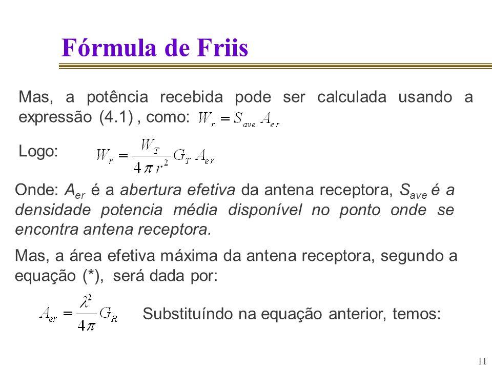 11 Fórmula de Friis Mas, a potência recebida pode ser calculada usando a expressão (4.1), como: Logo: Onde: A er é a abertura efetiva da antena recept