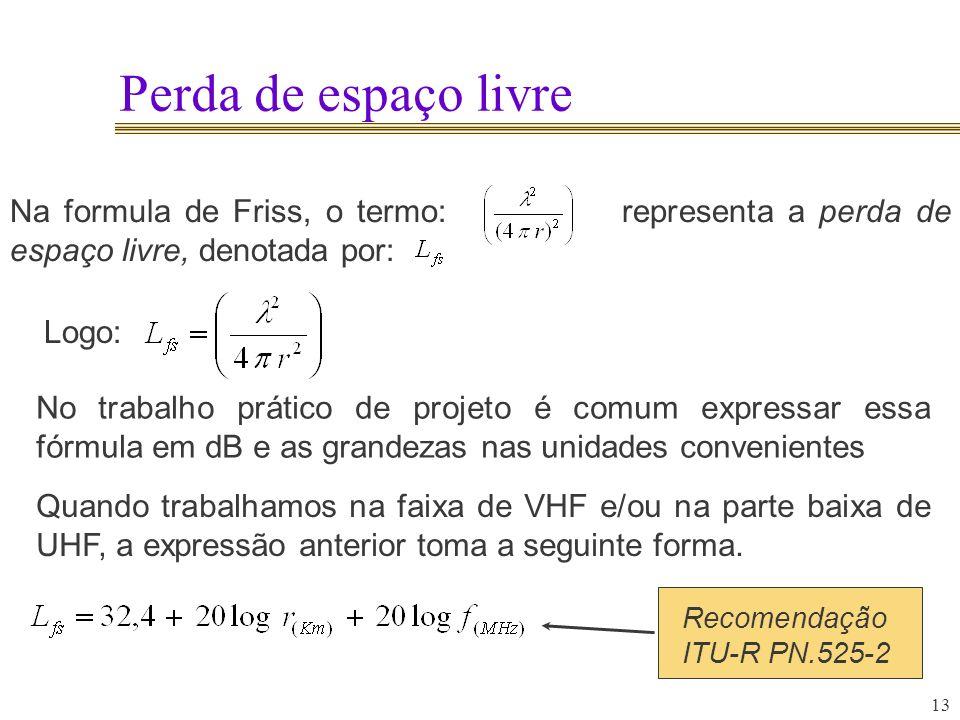 13 Perda de espaço livre Na formula de Friss, o termo: representa a perda de espaço livre, denotada por: Logo: No trabalho prático de projeto é comum