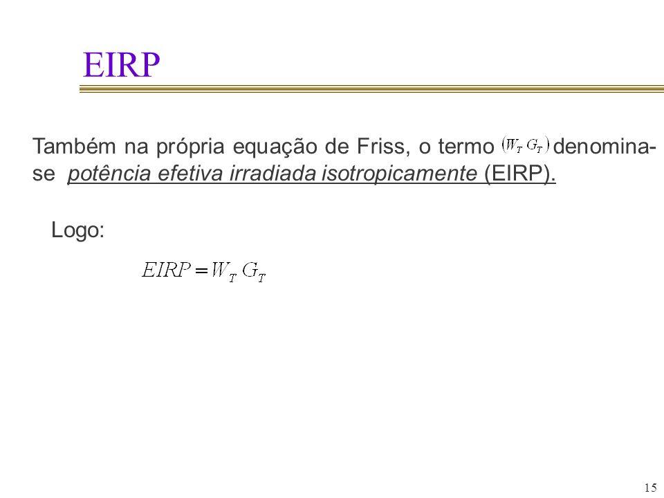 15 EIRP Também na própria equação de Friss, o termo denomina- se potência efetiva irradiada isotropicamente (EIRP). Logo: