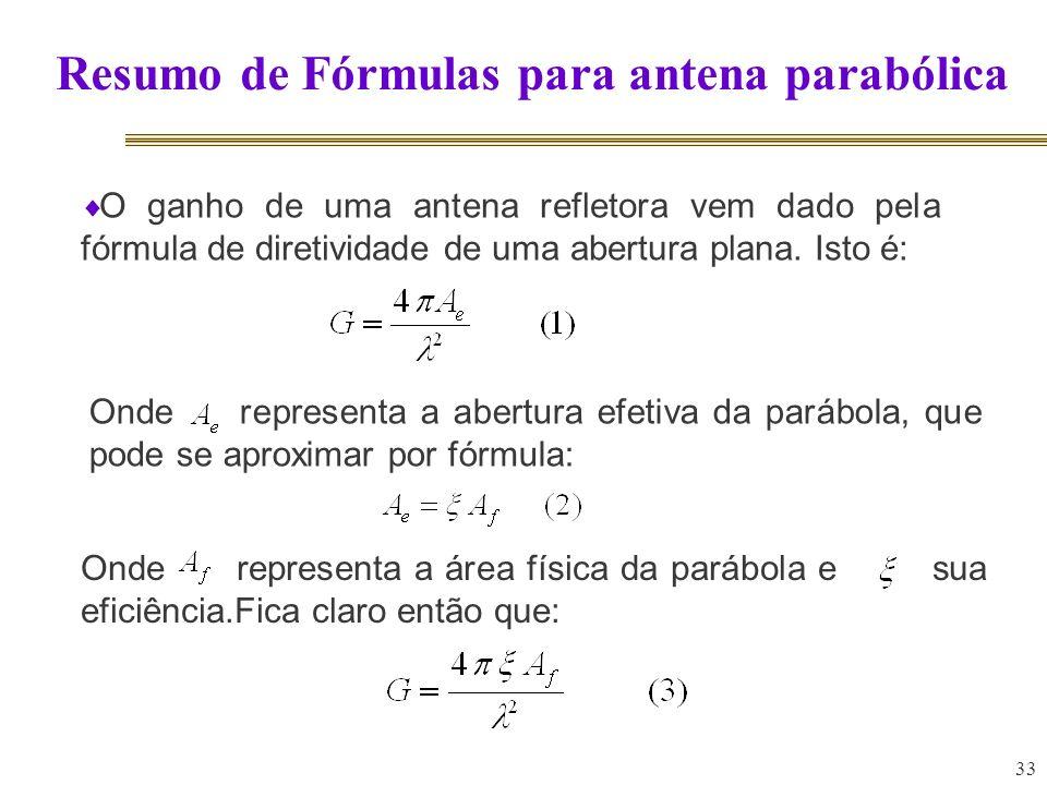 33 Resumo de Fórmulas para antena parabólica O ganho de uma antena refletora vem dado pela fórmula de diretividade de uma abertura plana. Isto é: Onde