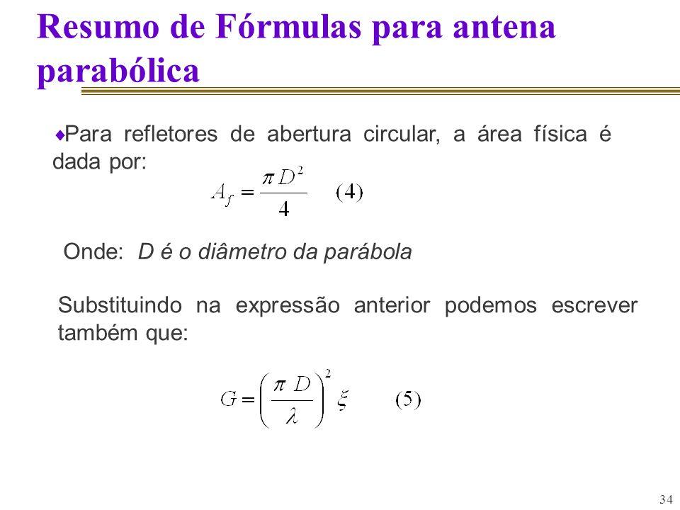 34 Resumo de Fórmulas para antena parabólica Para refletores de abertura circular, a área física é dada por: Substituindo na expressão anterior podemo
