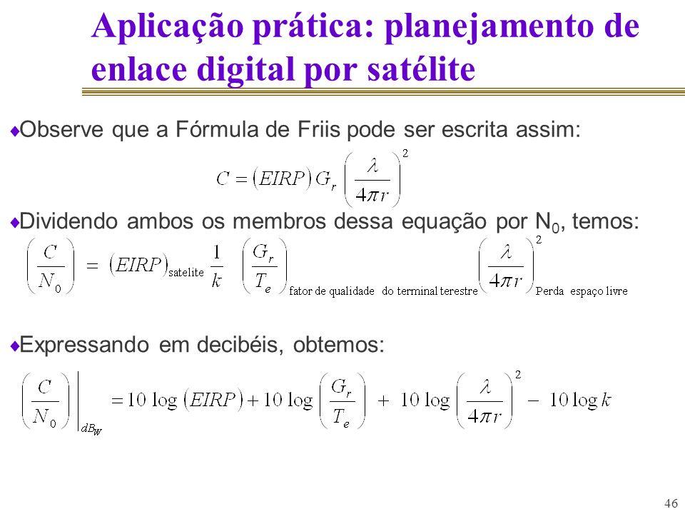 46 Aplicação prática: planejamento de enlace digital por satélite Dividendo ambos os membros dessa equação por N 0, temos: Expressando em decibéis, ob