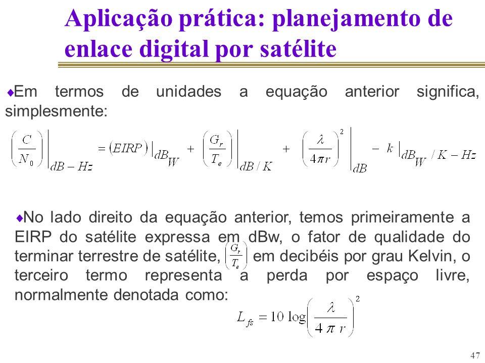 47 Aplicação prática: planejamento de enlace digital por satélite Em termos de unidades a equação anterior significa, simplesmente: No lado direito da