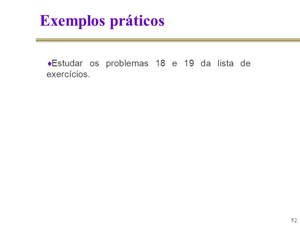 52 Exemplos práticos Estudar os problemas 18 e 19 da lista de exercícios.