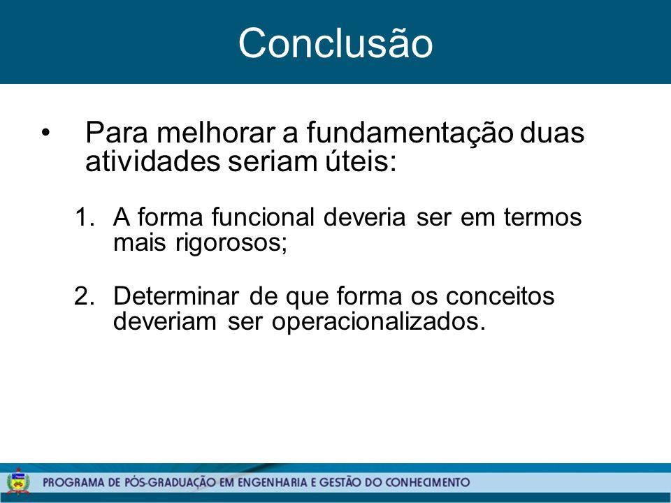 Conclusão Para melhorar a fundamentação duas atividades seriam úteis: 1.A forma funcional deveria ser em termos mais rigorosos; 2.Determinar de que forma os conceitos deveriam ser operacionalizados.