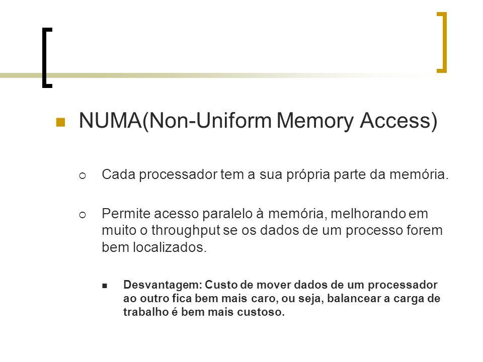 NUMA(Non-Uniform Memory Access) Cada processador tem a sua própria parte da memória. Permite acesso paralelo à memória, melhorando em muito o throughp