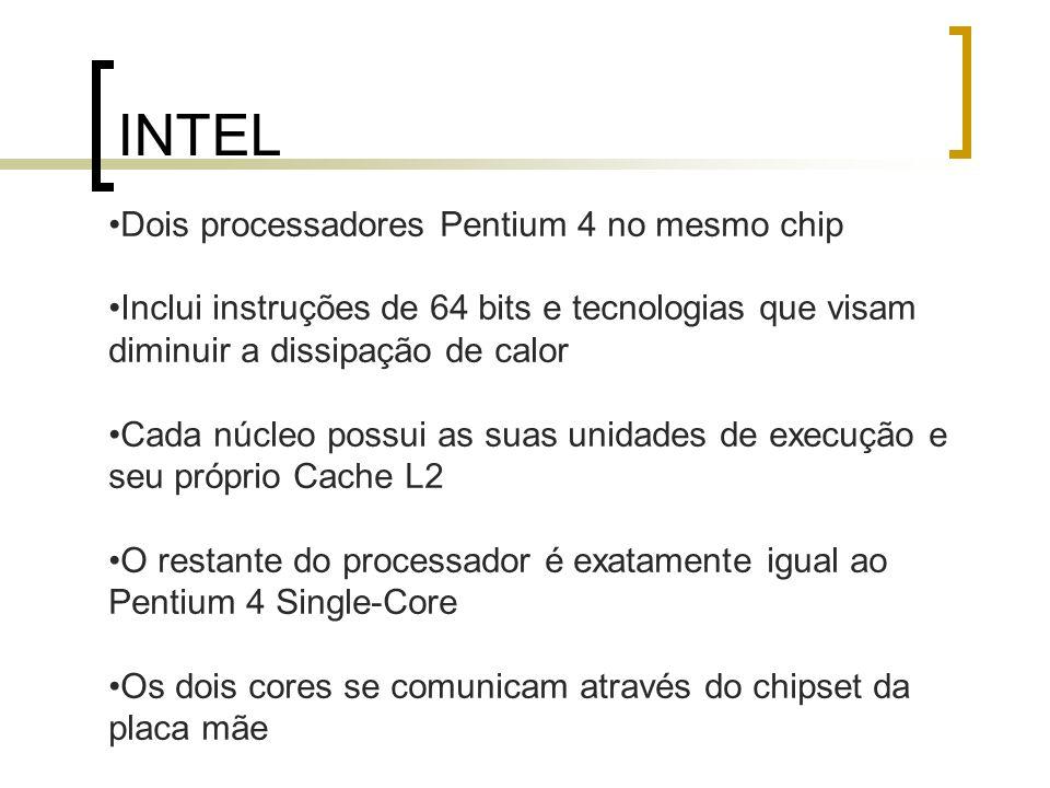 INTEL Dois processadores Pentium 4 no mesmo chip Inclui instruções de 64 bits e tecnologias que visam diminuir a dissipação de calor Cada núcleo possu