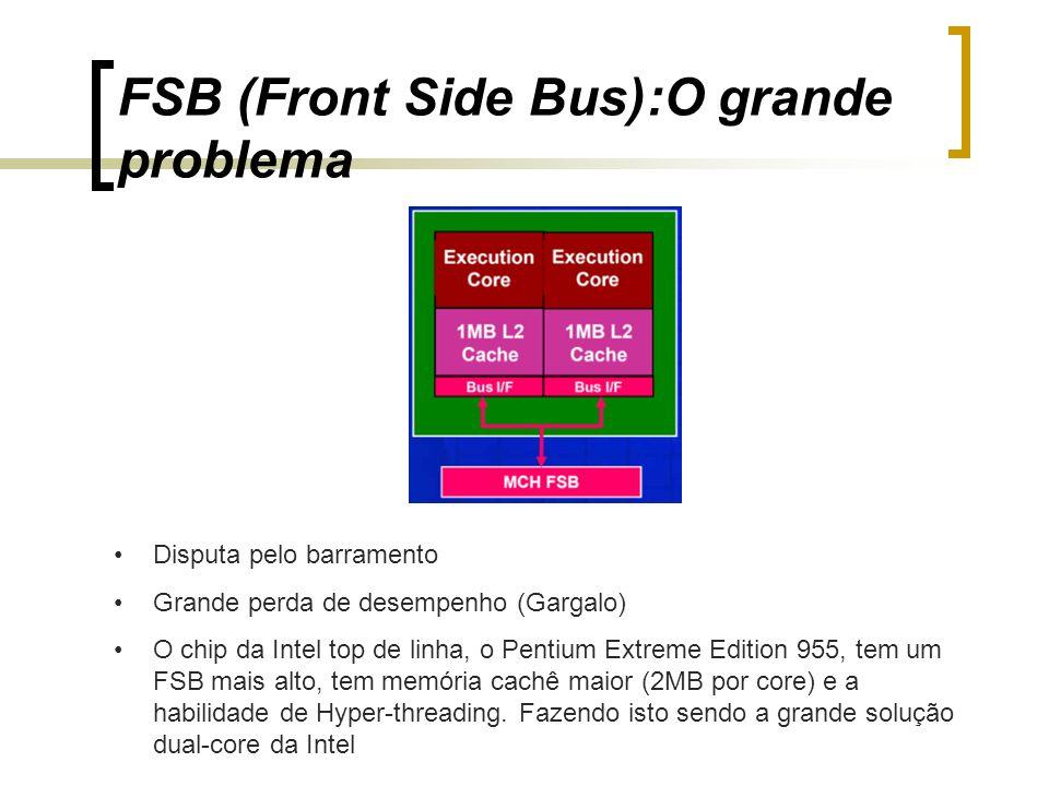 FSB (Front Side Bus):O grande problema Disputa pelo barramento Grande perda de desempenho (Gargalo) O chip da Intel top de linha, o Pentium Extreme Ed