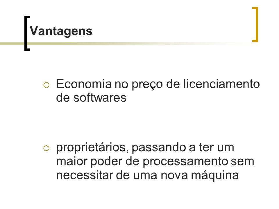 Vantagens Economia no preço de licenciamento de softwares proprietários, passando a ter um maior poder de processamento sem necessitar de uma nova máq