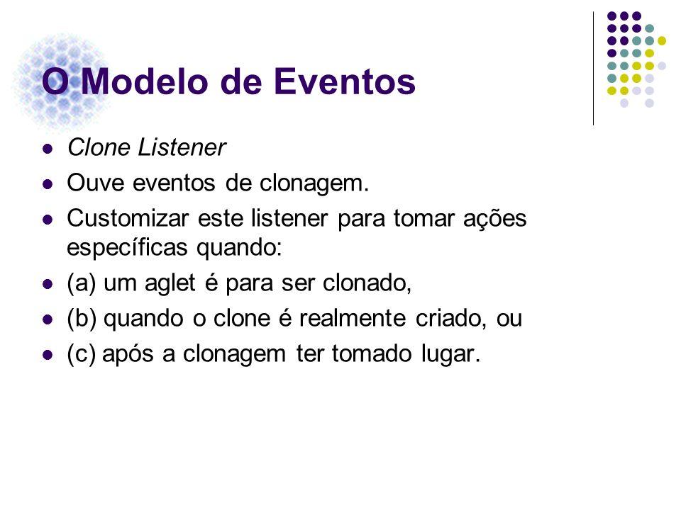 O Modelo de Eventos Clone Listener Ouve eventos de clonagem. Customizar este listener para tomar ações específicas quando: (a) um aglet é para ser clo