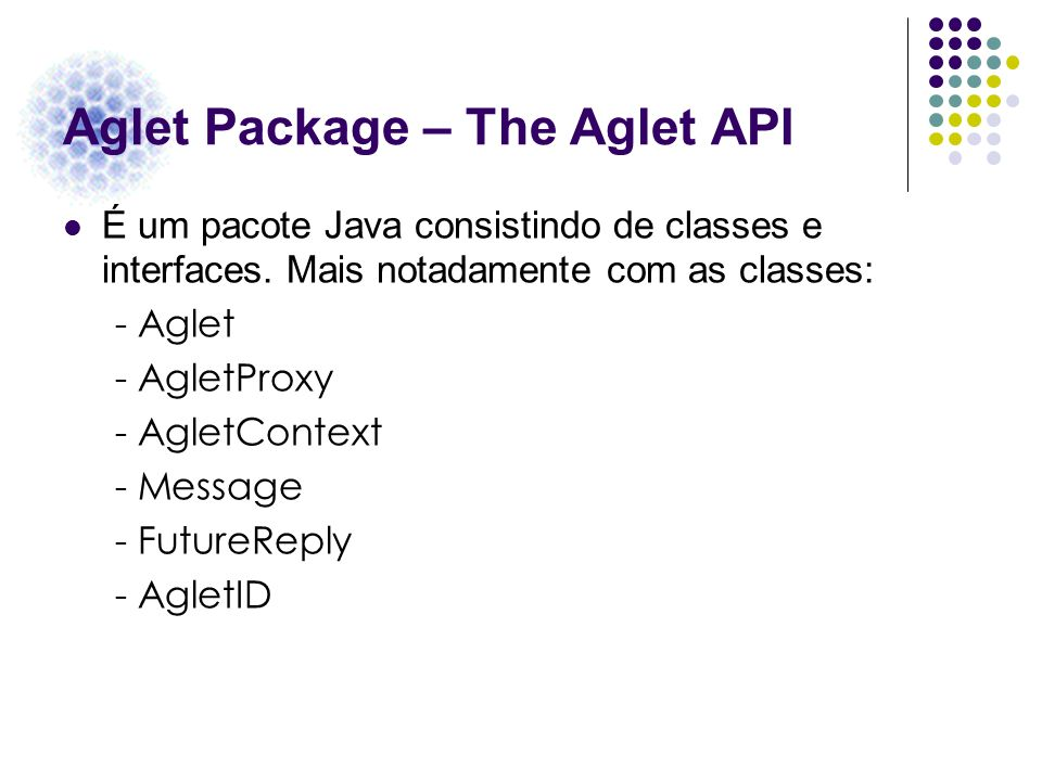 Aglet Package – The Aglet API É um pacote Java consistindo de classes e interfaces. Mais notadamente com as classes: - Aglet - AgletProxy - AgletConte