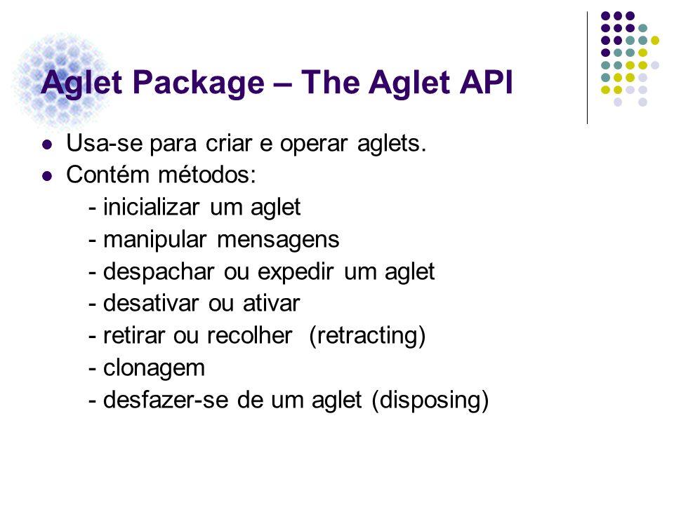Aglet Package – The Aglet API Usa-se para criar e operar aglets. Contém métodos: - inicializar um aglet - manipular mensagens - despachar ou expedir u