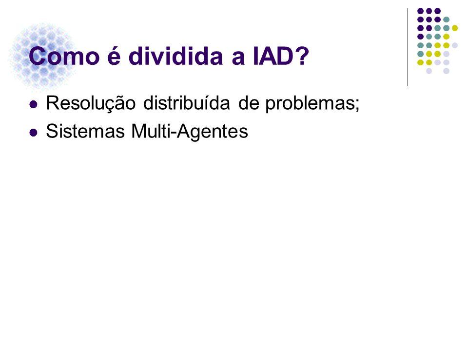 Como é dividida a IAD? Resolução distribuída de problemas; Sistemas Multi-Agentes