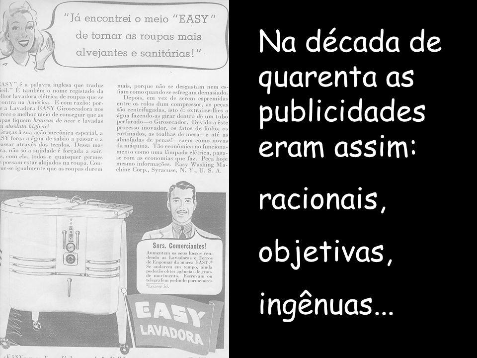 Na década de quarenta as publicidades eram assim: racionais, objetivas, ingênuas...