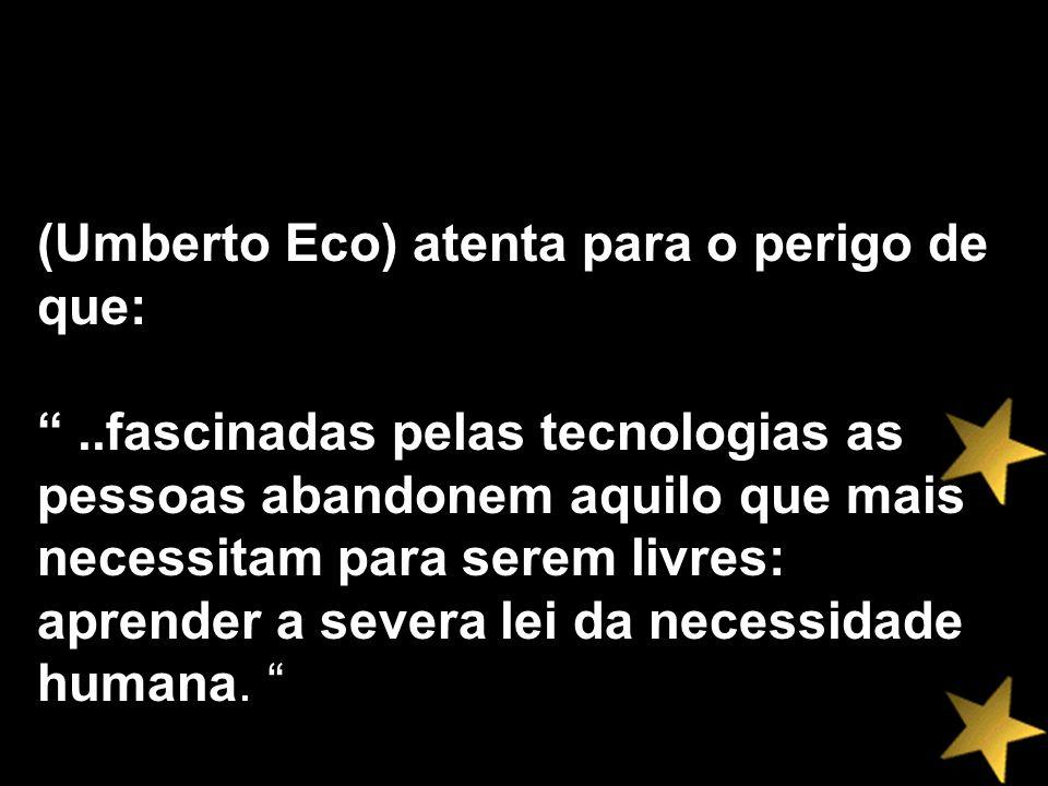 (Umberto Eco) atenta para o perigo de que:..fascinadas pelas tecnologias as pessoas abandonem aquilo que mais necessitam para serem livres: aprender a
