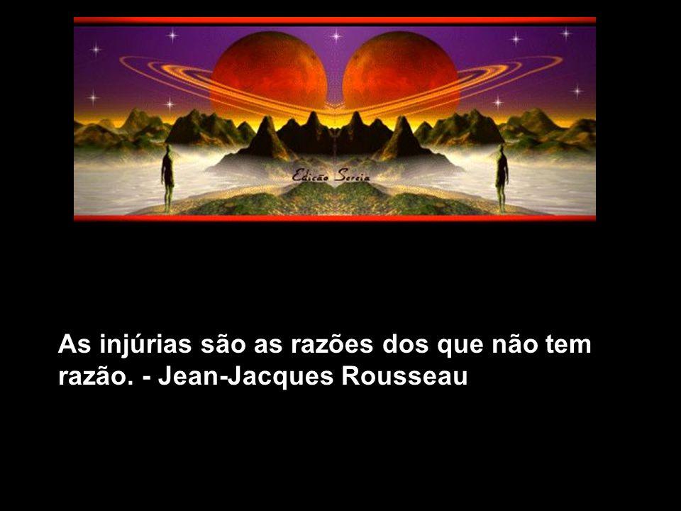As injúrias são as razões dos que não tem razão. - Jean-Jacques Rousseau