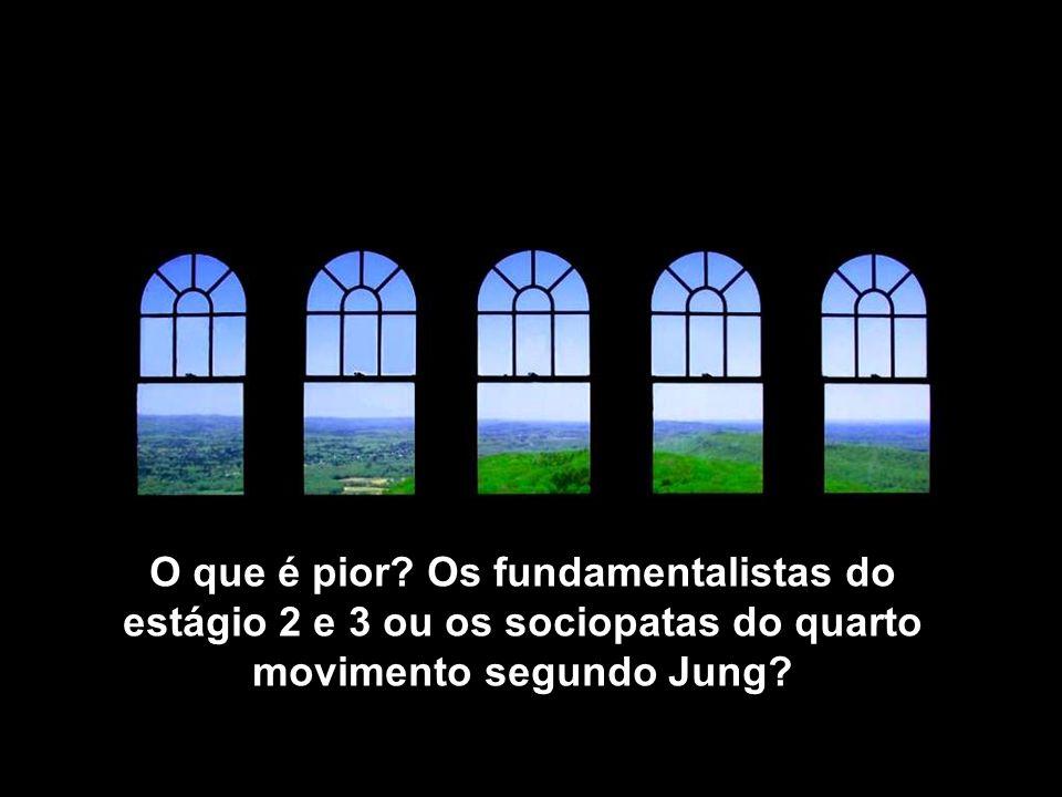 O que é pior? Os fundamentalistas do estágio 2 e 3 ou os sociopatas do quarto movimento segundo Jung?