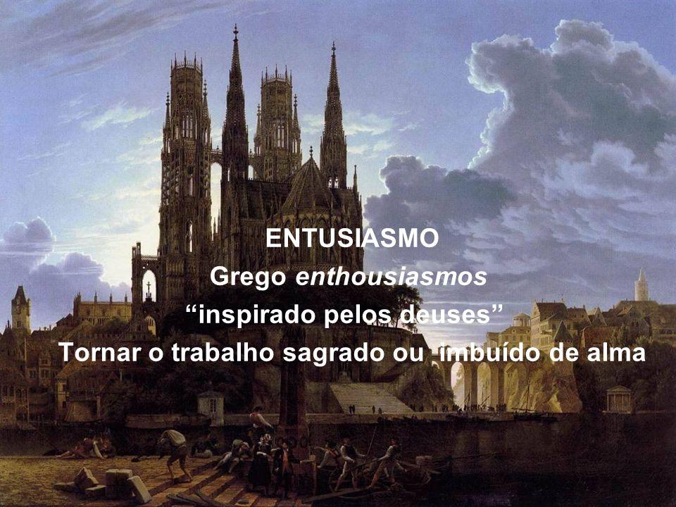 ENTUSIASMO Grego enthousiasmos inspirado pelos deuses Tornar o trabalho sagrado ou imbuído de alma