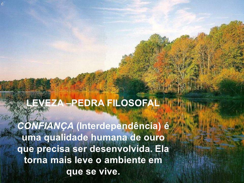 LEVEZA –PEDRA FILOSOFAL CONFIANÇA (Interdependência) é uma qualidade humana de ouro que precisa ser desenvolvida. Ela torna mais leve o ambiente em qu