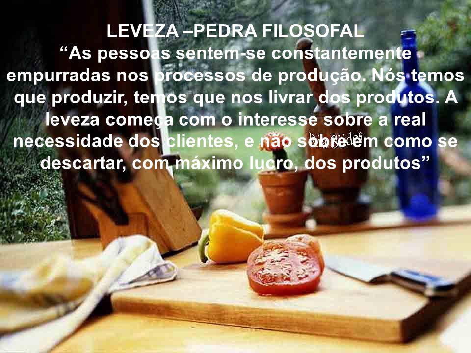 LEVEZA –PEDRA FILOSOFAL As pessoas sentem-se constantemente empurradas nos processos de produção. Nós temos que produzir, temos que nos livrar dos pro