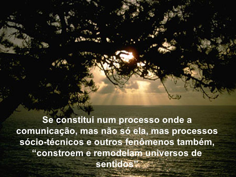 Se constitui num processo onde a comunicação, mas não só ela, mas processos sócio-técnicos e outros fenômenos também, constroem e remodelam universos