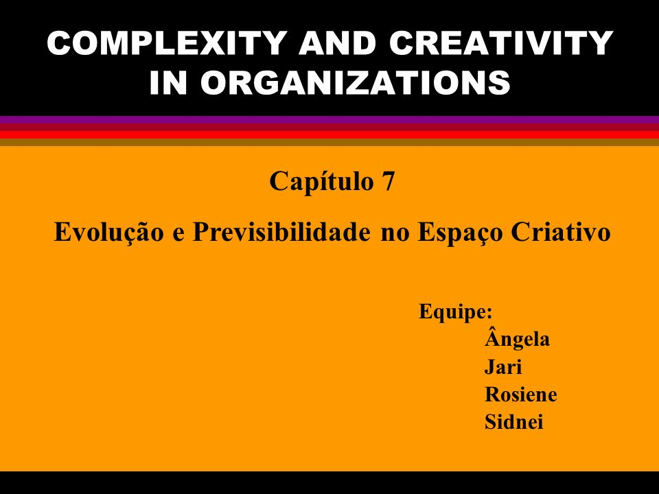 COMPLEXITY AND CREATIVITY IN ORGANIZATIONS Capítulo 7 Evolução e Previsibilidade no Espaço Criativo Equipe: Ângela Jari Rosiene Sidnei