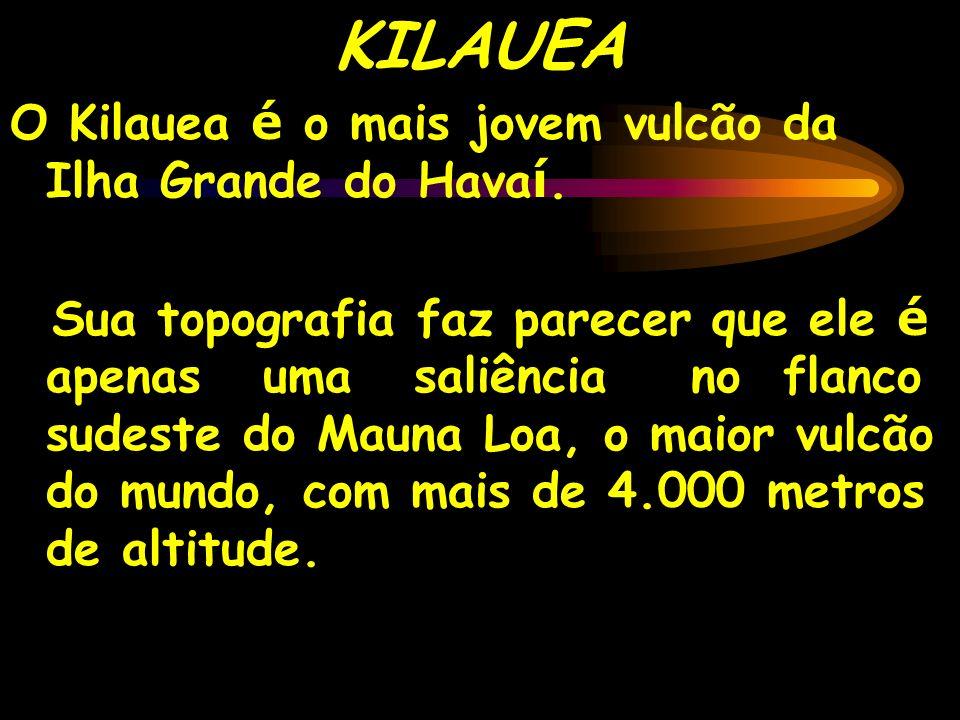 O Kilauea é o mais jovem vulcão da Ilha Grande do Hava í. Sua topografia faz parecer que ele é apenas uma saliência no flanco sudeste do Mauna Loa, o