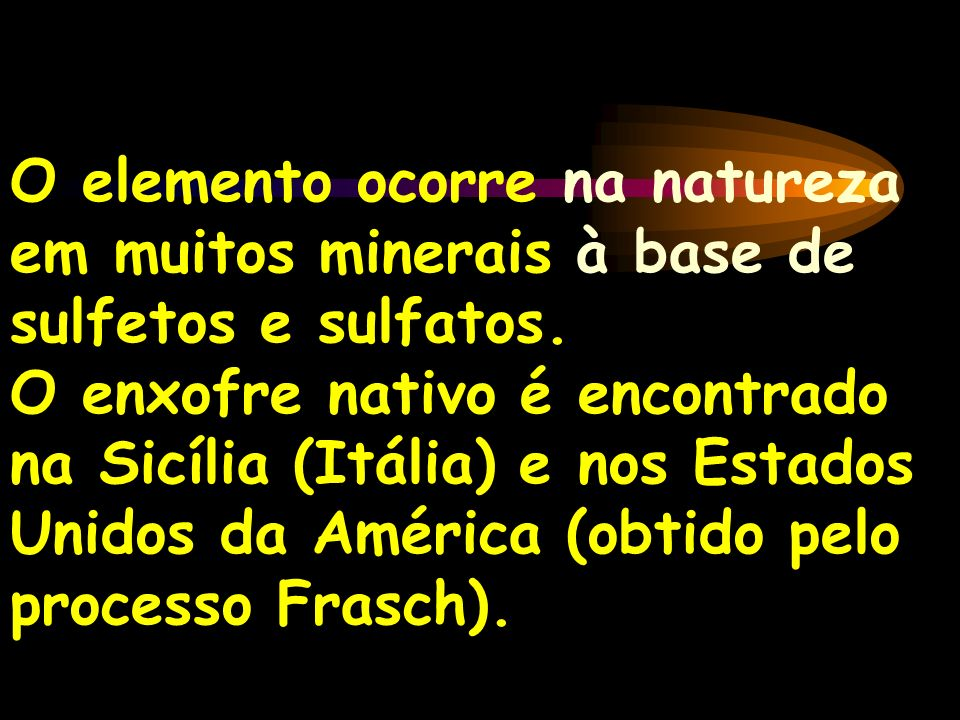 O elemento ocorre na natureza em muitos minerais à base de sulfetos e sulfatos. O enxofre nativo é encontrado na Sicília (Itália) e nos Estados Unidos