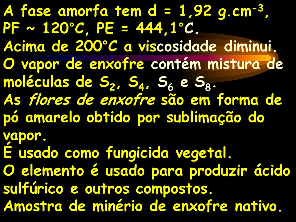A fase amorfa tem d = 1,92 g.cm -3, PF ~ 120°C, PE = 444,1°C. Acima de 200°C a viscosidade diminui. O vapor de enxofre contém mistura de moléculas de