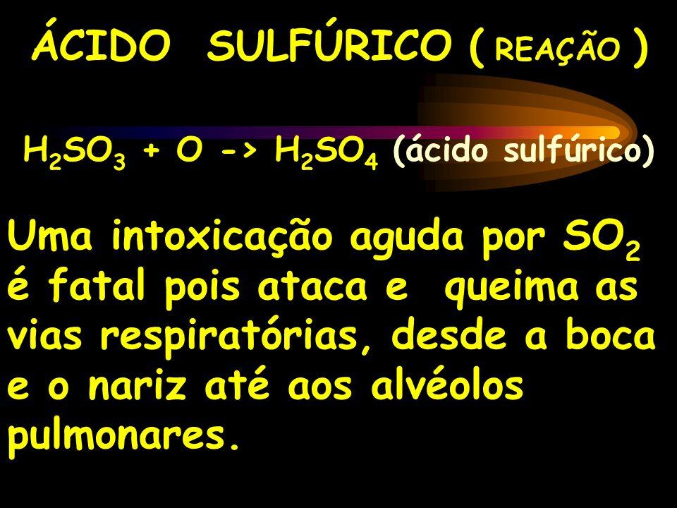 ÁCIDO SULFÚRICO ( REAÇÃO ) H 2 SO 3 + O -> H 2 SO 4 (ácido sulfúrico) Uma intoxicação aguda por SO 2 é fatal pois ataca e queima as vias respiratórias