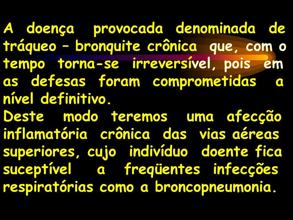 A doença provocada denominada de tráqueo – bronquite crônica que, com o tempo torna-se irreversível, pois em as defesas foram comprometidas a nível de